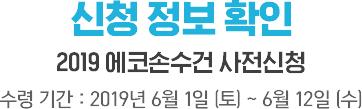 신청 정보 확인, 2019 에코 손수건 사전신청 수령 기간 : 2019년 6월 1일 (토) ~ 6월 12일 (수)